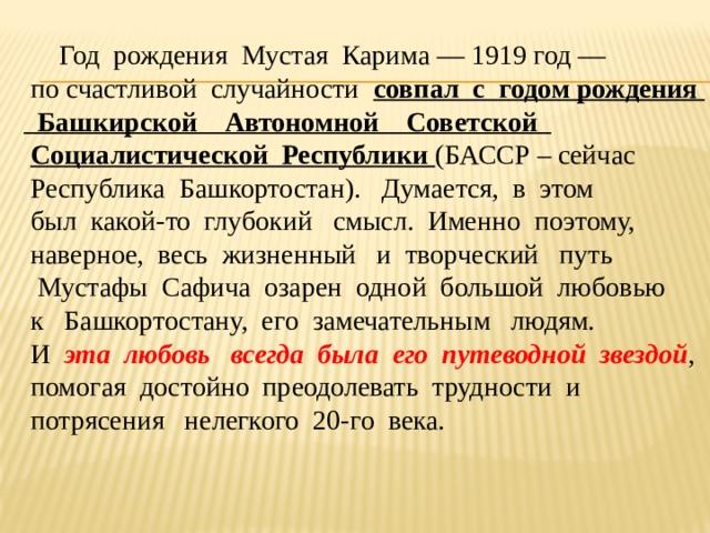 Год рождения Мустая Карима — 1919 год —  по счастливой случайности совпал с годом рождения  Башкирской Автономной Советской  Социалистической Республики (БАССР – сейчас  Республика Башкортостан). Думается, в этом  был какой-то глубокий смысл. Именно поэтому,  наверное, весь жизненный и творческий путь  Мустафы Сафича озарен одной большой любовью  к Башкортостану, его замечательным людям.  И эта любовь всегда была его путеводной звездой ,  помогая достойно преодолевать трудности и  потрясения нелегкого 20-го века.