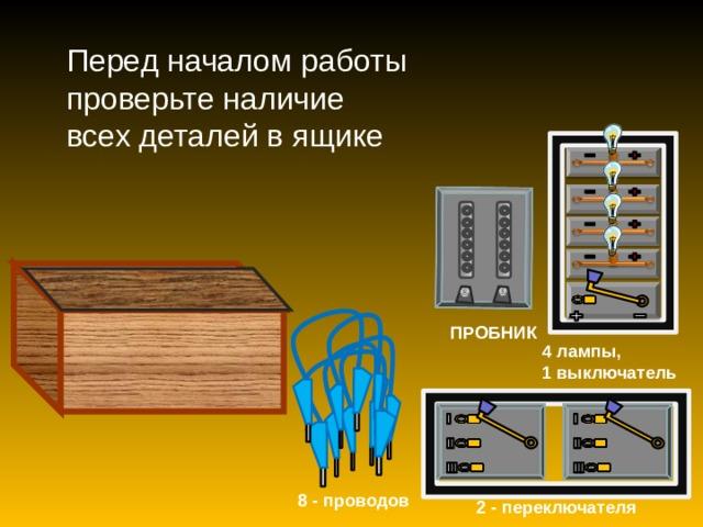 Перед началом работы проверьте наличие всех деталей в ящике ПРОБНИК 4 лампы, 1 выключатель 8 - проводов 2 - переключателя