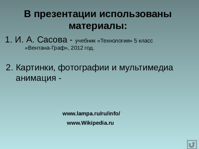 В презентации использованы материалы: 1. И. А. Сасова - учебник «Технология» 5 класс  «Вентана-Граф», 2012 год. 2. Картинки, фотографии и мультимедиа  анимация - www.lampa.ru/ru/info/   www.Wikipedia.ru