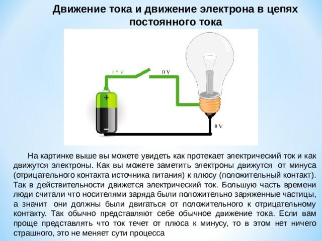Движение тока и движение электрона в цепях постоянного тока  На картинке выше вы можете увидеть как протекает электрический ток и как движутся электроны. Как вы можете заметить электроны движутся от минуса (отрицательного контакта источника питания) к плюсу (положительный контакт). Так в действительности движется электрический ток. Большую часть времени люди считали что носителями заряда были положительно заряженные частицы, а значит они должны были двигаться от положительного к отрицательному контакту. Так обычно представляют себе обычное движение тока. Если вам проще представлять что ток течет от плюса к минусу, то в этом нет ничего страшного, это не меняет сути процесса