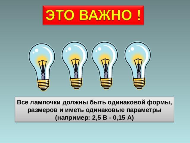 Все лампочки должны быть одинаковой формы,  размеров и иметь одинаковые параметры (например: 2,5 В -  0, 15 А )