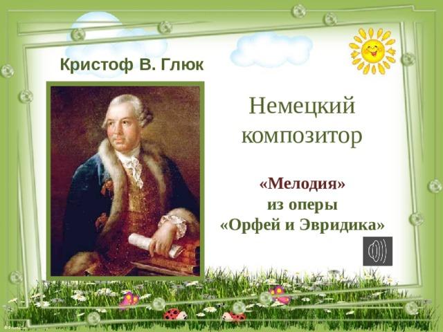 Кристоф В. Глюк Немецкий композитор «Мелодия» из оперы «Орфей и Эвридика»