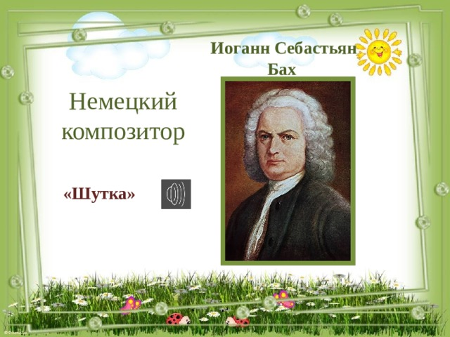 Иоганн Себастьян Бах  Немецкий композитор «Шутка»