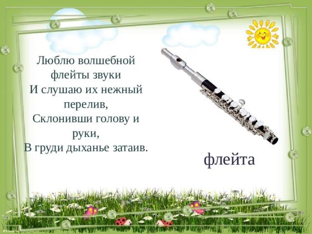 Люблю волшебной флейты звуки И слушаю их нежный перелив, Склонивши голову и руки, В груди дыханье затаив. флейта