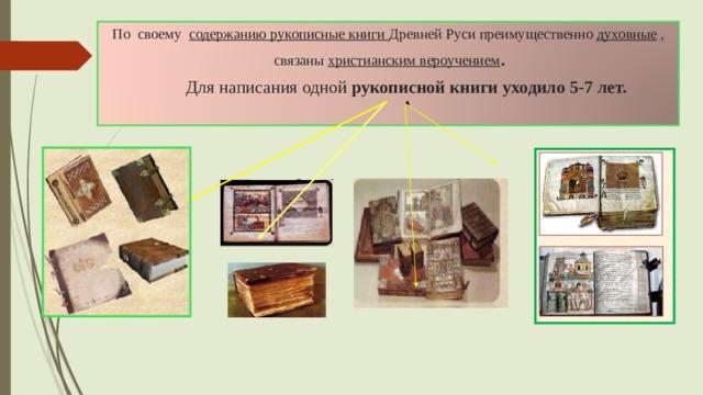 По своему содержанию рукописные книги Древней Руси преимущественно духовные ,  связаны христианским вероучением .   Для написания одной рукописной книги уходило 5-7 лет.