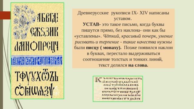 Древнерусские рукописи IX- XIV написаны уставом.  УСТАВ- это такое письмо, когда буквы пишутся прямо, без наклона- они как бы «уставлены». Чёткий, красивый почерк, умение рисовать и терпение - такие качества нужны были писцу ( монаху). Позже появился наклон в буквах, перестало выдерживаться соотношение толстых и тонких линий, текст делился на слова.