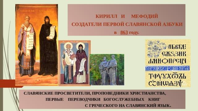 КИРИЛЛ И МЕФОДИЙ  СОЗДАТЕЛИ ПЕРВОЙ СЛАВЯНСКОЙ АЗБУКИ в 863 году.  СЛАВЯНСКИЕ ПРОСВЕТИТЕЛИ, ПРОПОВЕДНИКИ ХРИСТИАНСТВА,  ПЕРВЫЕ ПЕРЕВОДЧИКИ БОГОСЛУЖЕБНЫХ КНИГ  С ГРЕЧЕСКОГО НА СЛАВЯНСКИЙ ЯЗЫК .
