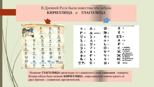 В Древней Руси были известны обе азбуки  КИРИЛЛИЦА и ГЛАГОЛИЦА  Название ГЛАГОЛИЦА происходит от славянского слова глаголати - говорить. Вторая азбука была названа КИРИЛЛИЦА , кириллицей по имени одного из двух братьев - славянских просветителей.
