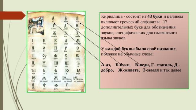 Кириллица - состоит из 43 букв и целиком включает греческий алфавит и 17 дополнительных букв для обозначения звуков, специфических для славянского языка звуков.   У каждой буквы было своё название ,  похожее на обычные слова:   А-аз, Б-буки , В-веди, Г- глаголь, Д - добро, Ж-живете, З-земля и так далее