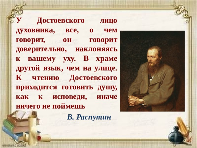 У Достоевского лицо духовника, все, о чем говорит, он говорит доверительно, наклоняясь к вашему уху. В храме другой язык, чем на улице. К чтению Достоевского приходится готовить душу, как к исповеди, иначе ничего не поймешь  В. Распутин