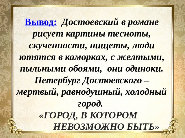 Вывод:  Достоевский в романе рисует картины тесноты, скученности, нищеты, люди ютятся в каморках, с желтыми, пыльными обоями, они одиноки. Петербург Достоевского – мертвый, равнодушный, холодный город. «ГОРОД, В КОТОРОМ  НЕВОЗМОЖНО БЫТЬ»