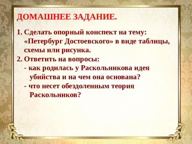 ДОМАШНЕЕ ЗАДАНИЕ.  Сделать опорный конспект на тему: «Петербург Достоевского» в виде таблицы, схемы или рисунка. Ответить на вопросы:  - как родилась у Раскольникова идея  убийства и на чем она основана?  - что несет обездоленным теория  Раскольников?