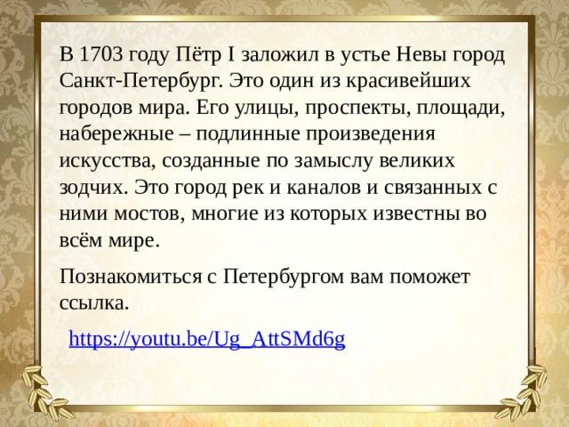 В 1703 году Пётр I заложил в устье Невы город Санкт-Петербург. Это один из красивейших городов мира. Его улицы, проспекты, площади, набережные – подлинные произведения искусства, созданные по замыслу великих зодчих. Это город рек и каналов и связанных с ними мостов, многие из которых известны во всём мире. Познакомиться с Петербургом вам поможет ссылка. https://youtu.be/Ug_AttSMd6g