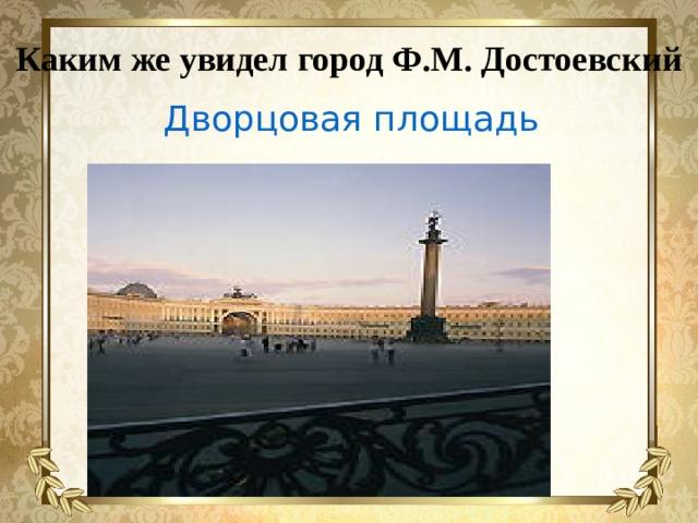 Каким же увидел город Ф.М. Достоевский Дворцовая площадь