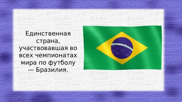 Единственная страна, участвовавшая во всех чемпионатах мира по футболу — Бразилия.