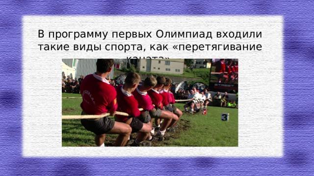 В программу первых Олимпиад входили такие виды спорта, как «перетягивание каната».