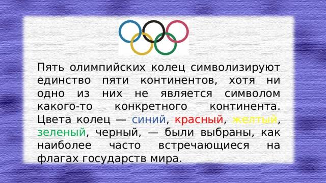 Пять олимпийских колец символизируют единство пяти континентов, хотя ни одно из них не является символом какого-то конкретного континента. Цвета колец — синий , красный , желтый , зеленый , черный, — были выбраны, как наиболее часто встречающиеся на флагах государств мира.