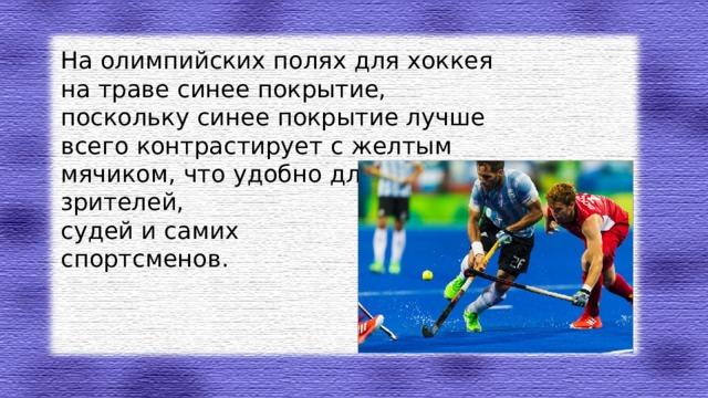 На олимпийских полях для хоккея на траве синее покрытие, поскольку синее покрытие лучше всего контрастирует с желтым мячиком, что удобно для зрителей, судей и самих спортсменов.