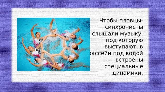 Чтобы пловцы-синхронисты слышали музыку, под которую выступают, в бассейн под водой встроены специальные динамики.