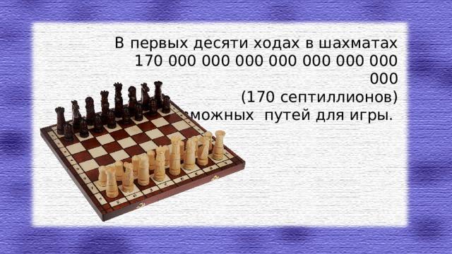 В первых десяти ходах в шахматах  170 000 000 000 000 000 000 000 000  (170 септиллионов)  возможных путей для игры.