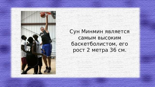 Сун Минмин является самым высоким баскетболистом, его рост 2 метра 36 см.