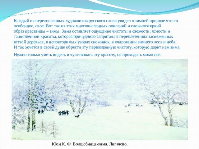 Каждый из перечисленных художников русского слова увидел в зимней природе что-то особенное, свое. Вот так из этих многочисленных описаний и сложился яркий образкрасавицы – зимы.Зима оставляет ощущение чистоты и свежести, ясности и таинственной красоты, которая причудливо запрятана в переплетениях заснеженных ветвей деревьев, в неповторимых узорах снежинок, в очаровании зимнего леса и неба. И так хочется в своей душе обрести эту первозданную чистоту, которую дарит нам зима. Нужно только уметь видеть и чувствовать эту красоту, не проходить мимо нее.  Юон К. Ф. Волшебница-зима. Лигачево.