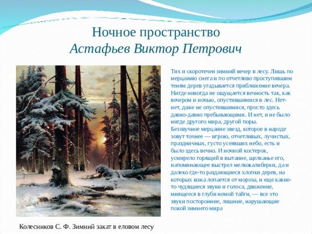 Ночное пространство  Астафьев Виктор Петрович  Тих и скоротечен зимний вечер в лесу. Лишь по мерцанию снега и по отчетливо проступившим теням дерев угадывается приближение вечера.  Нигде никогда не ощущается вечность так, как вечером и ночью, опустившимися в лес. Нет-нет, даже не опустившимися, просто здесь давно-давно пребывающими. И нет, и не было нигде другого мира, другой поры.  Беззвучное мерцание звезд, которое в народе зовут точнее — игрою, отчетливых, лучистых, праздничных, густо усеявших небо, есть и было здесь вечно. И ночной костерок, усмирело горящий в вытаине, щелканье его, напоминающее выстрел мелкокалиберки, да и далеко где-то раздающиеся хлопки дерев, на которых кожа лопается от мороза, и еще какие-то чудящиеся звуки и голоса, движение, мнящееся в глуби немой тайги, — все это звуки посторонние, лишние, нарушающие покой зимнего мира Колесников С. Ф. Зимний закат в еловом лесу