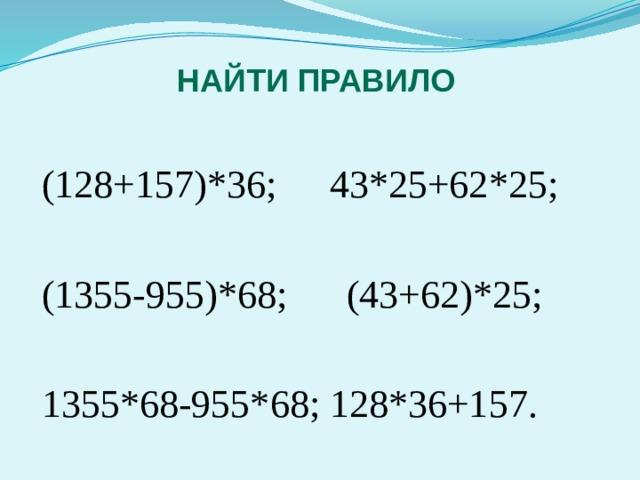 Найти правило (128+157)*36;  43*25+62*25; (1355-955)*68;  (43+62)*25; 1355*68-955*68;  128*36+157.