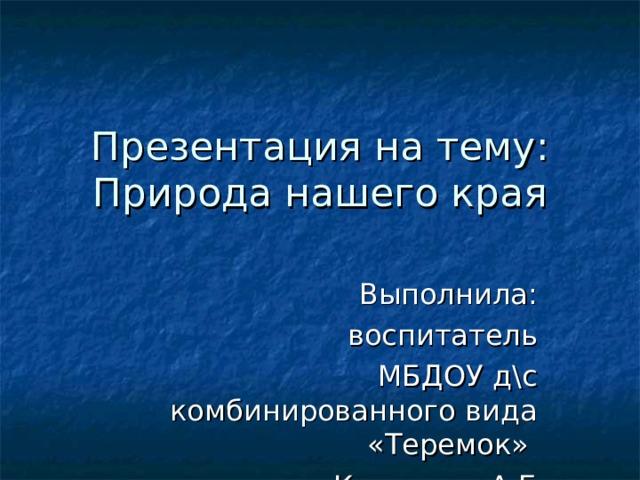 Презентация на тему:  Природа нашего края Выполнила: воспитатель МБДОУ д\с комбинированного вида «Теремок» Каменева А.Б