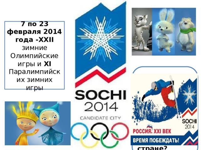 7 по 23 февраля 2014 года -ХХII зимние Олимпийские игры и ХI Паралимпийских зимних игры Объясни, почему жителям XXI века очень важно, что Олимпийские игры проходят именно в их стране?
