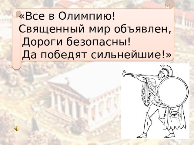«Все в Олимпию! Священный мир объявлен,  Дороги безопасны!  Да победят сильнейшие!»