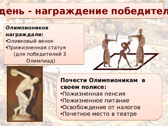 5 день - награждение победителей Олимпиоников награждали: Оливковый венок Прижизненная статуя  (для победителей 3 Олимпиад) Почести Олимпионикам в своем полисе: