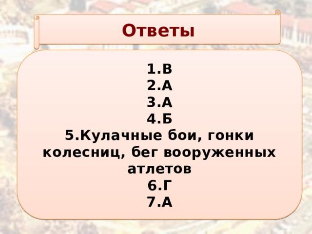 Ответы 1.В 2.А 3.А 4.Б 5.Кулачные бои, гонки колесниц, бег вооруженных атлетов 6.Г 7.А