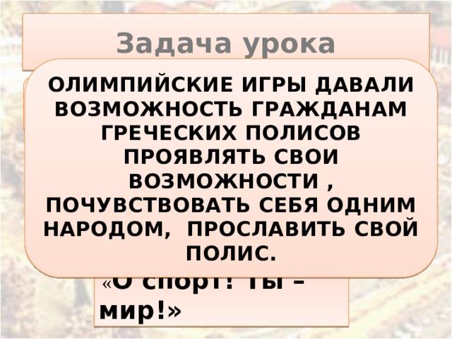 « Оспорт! Ты – мир!» Задача урока ОЛИМПИЙСКИЕ ИГРЫ ДАВАЛИ ВОЗМОЖНОСТЬ ГРАЖДАНАМ ГРЕЧЕСКИХ ПОЛИСОВ ПРОЯВЛЯТЬ СВОИ ВОЗМОЖНОСТИ , ПОЧУВСТВОВАТЬ СЕБЯ ОДНИМ НАРОДОМ, ПРОСЛАВИТЬ СВОЙ ПОЛИС. Зачем греки проводили Олимпийские игры?
