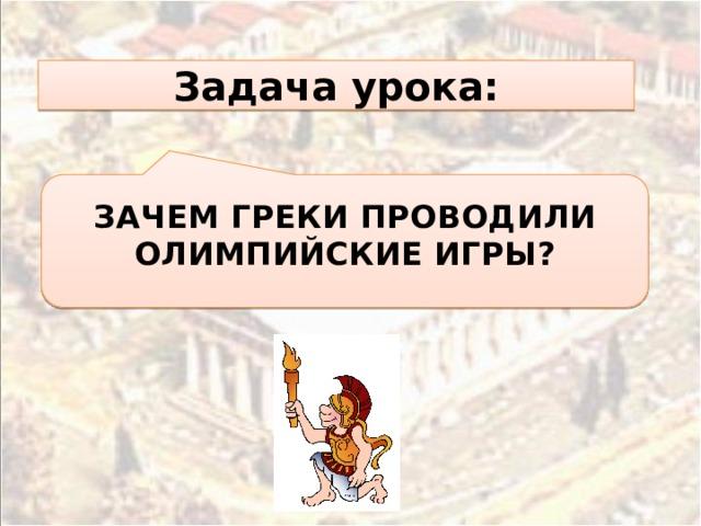 Задача урока:  ЗАЧЕМ ГРЕКИ ПРОВОДИЛИ ОЛИМПИЙСКИЕ ИГРЫ?