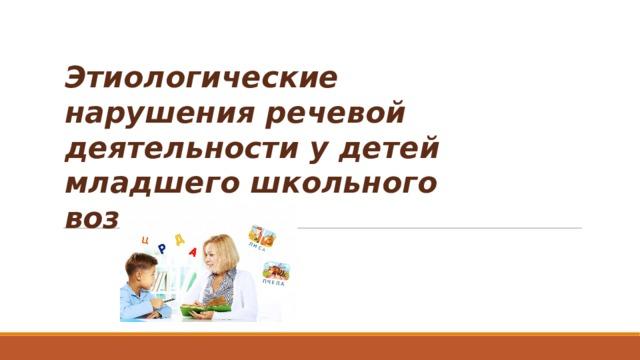 Этиологические нарушения речевой деятельности у детей младшего школьного возраста