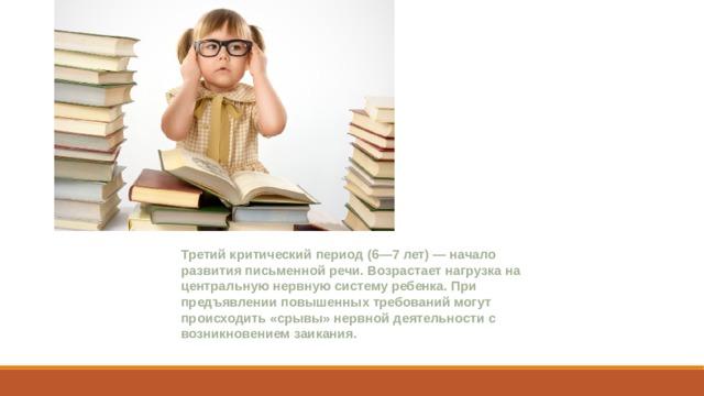 Третий критический период(6—7 лет) — начало развития письменной речи. Возрастает нагрузка на центральную нервную систему ребенка. При предъявлении повышенных требований могут происходить «срывы» нервной деятельности с возникновением заикания.