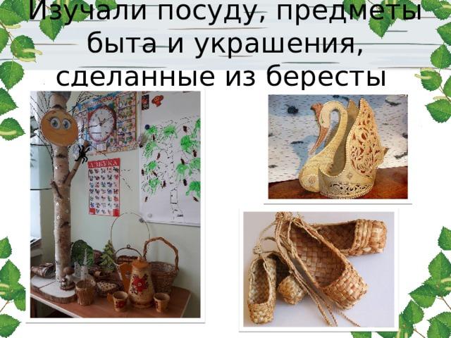 Изучали посуду, предметы быта и украшения, сделанные из бересты
