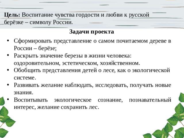 Цель: Воспитание чувства гордости и любви к русской берёзке – символу России. Задачи проекта