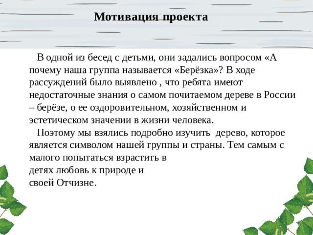 Мотивация  проекта  В одной из бесед с детьми, они задались вопросом «А почему наша группа называется «Берёзка»? В ходе рассуждений было выявлено , что ребята имеют недостаточные знания о самом почитаемом дереве в России – берёзе, о ее оздоровительном, хозяйственном и эстетическом значении в жизни человека.  Поэтому мы взялись подробно изучить дерево, которое является символом нашей группы и страны. Тем самым с малого попытаться взрастить в детях любовь к природе и своей Отчизне.