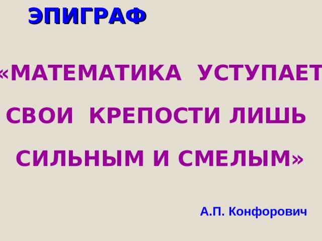 ЭПИГРАФ «МАТЕМАТИКА УСТУПАЕТ     СВОИ КРЕПОСТИ ЛИШЬ     СИЛЬНЫМ И СМЕЛЫМ» А.П. Конфорович