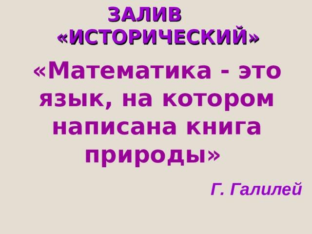 ЗАЛИВ «ИСТОРИЧЕСКИЙ» «Математика - это язык, на котором написана книга природы»  Г. Галилей