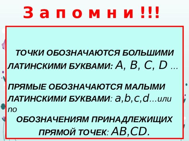 З а п о м н и !!!   ТОЧКИ ОБОЗНАЧАЮТСЯ БОЛЬШИМИ ЛАТИНСКИМИ БУКВАМИ: A , B , C , D  …  ПРЯМЫЕ ОБОЗНАЧАЮТСЯ МАЛЫМИ ЛАТИНСКИМИ БУКВАМИ : a , b , c , d …или по ОБОЗНАЧЕНИЯМ ПРИНАДЛЕЖИЩИХ ПРЯМОЙ ТОЧЕК : AB , CD .