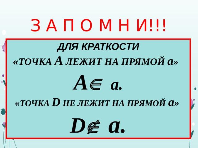 З А П О М Н И!!! ДЛЯ КРАТКОСТИ « ТОЧКА А ЛЕЖИТ НА ПРЯМОЙ а » А   а. « ТОЧКА D НЕ ЛЕЖИТ НА ПРЯМОЙ а » D  а.