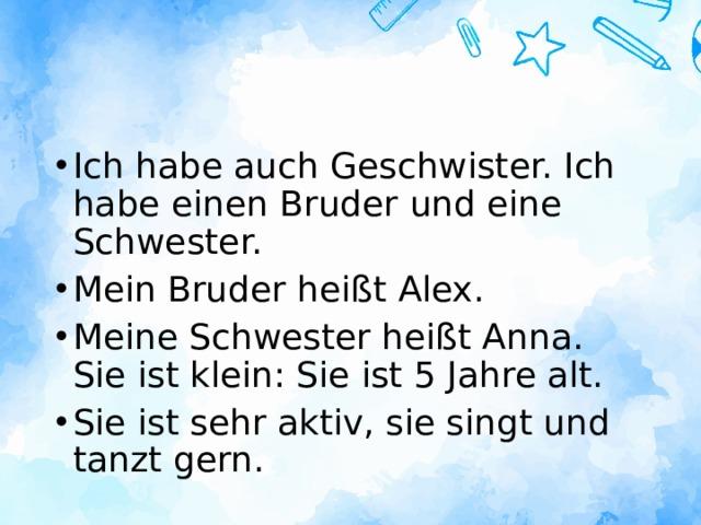 Ich habe auch Geschwister. Ich habe einen Bruder und eine Schwester. Mein Bruder heißt Alex. Meine Schwester heißt Anna. Sie ist klein: Sie ist 5 Jahre alt. Sie ist sehr aktiv, sie singt und tanzt gern.