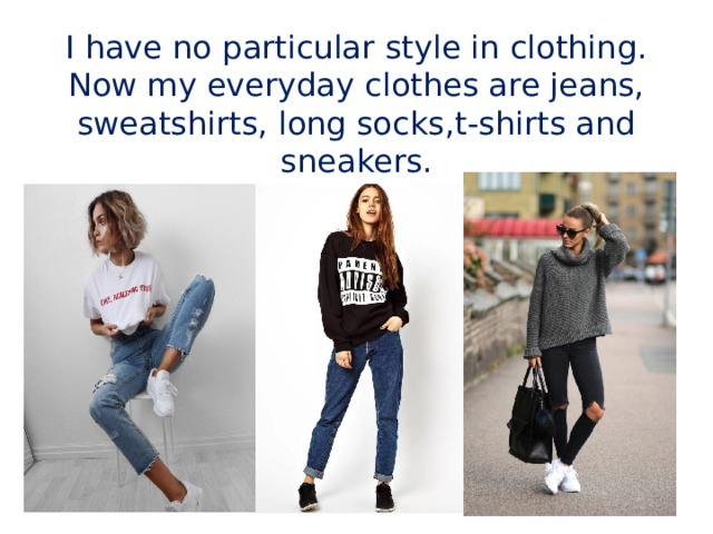 I have no particular style in clothing. Now my everyday clothes are jeans, sweatshirts, long socks,t-shirts and sneakers.