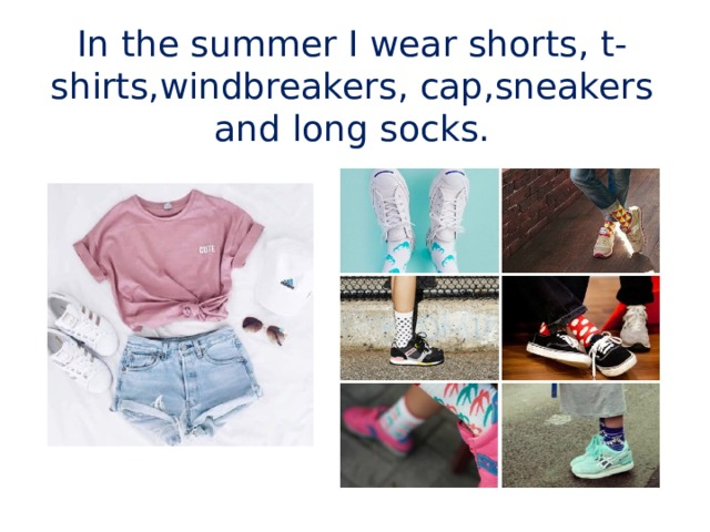 In the summer I wear shorts, t-shirts,windbreakers,  cap,sneakers and  long socks.