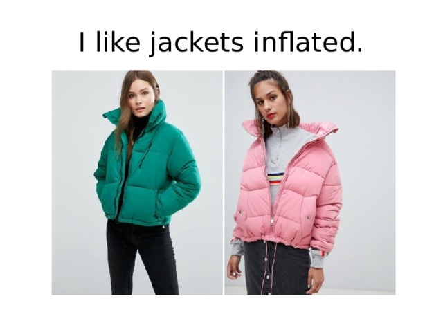 I like jackets inflated.