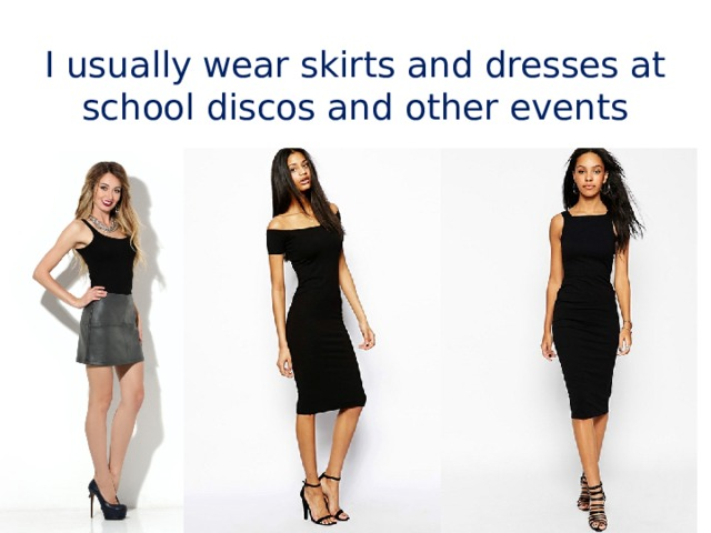I usually wear skirts and dresses at school discos and other events