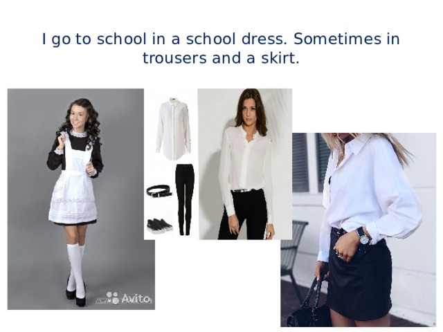I go to school in a school dress. Sometimes in trousers and a skirt.
